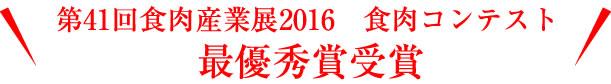 第41回食肉産業展2016 食肉コンテスト最優秀賞受賞